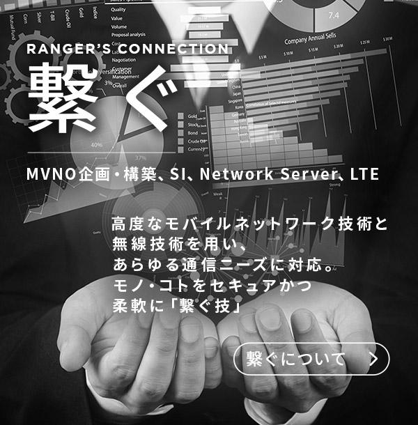 繋ぐ MVNO企画・構築、SI、Netwok Server、LTE 高度なモバイルネットワーク技術と 無線技術を用い、あらゆる通信ニーズに対応。モノ・コトをセキュアかつ柔軟に「繋ぐ技」